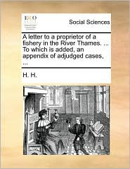 A letter to a proprietor of a fishery in the River Thames. ... To which is added, an appendix of adjudged cases, ... - H. H.