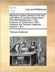 Reports of cases relative to the duty and office of a justice of the peace, from Michaelmas term 1776, inclusive, to Trinity term 1785, inclusive. By Thomas Caldecott, ... Volume 1 of 3 - Thomas Caldecott