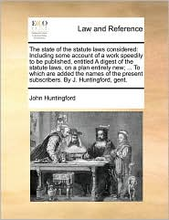 The State of the Statute Laws Considered: Including Some Account of a Work Speedily to Be Published, Entitled a Digest of the Statute Laws, on a Plan