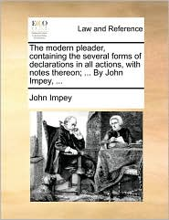 The modern pleader, containing the several forms of declarations in all actions, with notes thereon; ... By John Impey, ... - John Impey