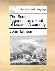 The Scotch figgaries: or, a knot of knaves. A comedy. - John Tatham