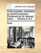 Ovid's Epistles: Translated by Eminent Persons. Published by Sir Samuel Garth. ... Volume 2 of 2