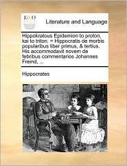 Hippokratous Epidemion to proton, kai to triton. = Hippocratis de morbis popularibus liber primus, & tertius. His accommodavit novem de febribus commentarios Johannes Freind, . - Hippocrates