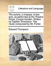 The Syrens, a Masque, in Two Acts, as Performed at the Theatre Royal, Covent-Garden. Written by Captain Thompson. the Music Compos - Thompson, Edward, Jr.