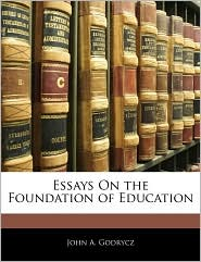 Essays On The Foundation Of Education - John A. Godrycz