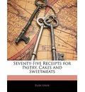 Seventy-Five Receipts for Pastry, Cakes and Sweetmeats - Eliza Leslie