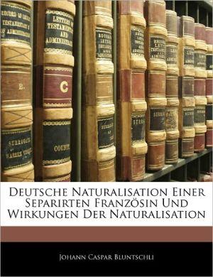 Deutsche Naturalisation Einer Separirten Franz Sin Und Wirkungen Der Naturalisation - Johann Caspar Bluntschli