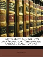 United States Mining Laws and Regulations Thereunder: Approved March 29, 1909
