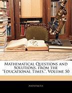 """Mathematical Questions and Solutions, from the """"Educational Times.,"""" Volume 50"""