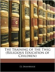 The Training Of The Twig (Religious Education Of Children) - Cl Drawbridge