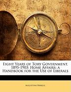 Eight Years of Tory Government, 1895-1903: Home Affairs; A Handbook for the Use of Liberals