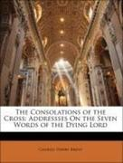 Brent, Charles Henry: The Consolations of the Cross: Addressses On the Seven Words of the Dying Lord