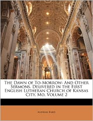 The Dawn of To-Morrow: And Other Sermons, Delivered in the First English Lutheran Church of Kansas City, Mo, Volume 2 - Andreas Bard