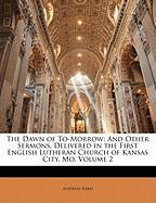 The Dawn of To-Morrow: And Other Sermons, Delivered in the First English Lutheran Church of Kansas City, Mo, Volume 2