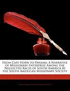 From Cape Horn to Panama: A Narrative of Missionary Enterprise Among the Neglected Races of South America by the South American Missionary Socie