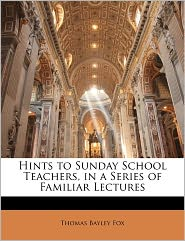Hints To Sunday School Teachers, In A Series Of Familiar Lectures - Thomas Bayley Fox