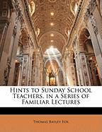 Hints to Sunday School Teachers, in a Series of Familiar Lectures