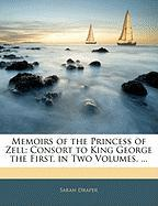Memoirs of the Princess of Zell: Consort to King George the First. in Two Volumes. ...