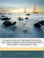 Etymologische Untersuchungen Auf Dem Gebiete Der Romanischen Sprachen. Specimen I(-Xx). - Karl August F. Mahn