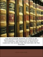 The Montessori Manual: In Which Dr. Montessori'S Teachings and Educational Occupations Are Arranged in Practical Exercises Or Lessons for the Mother Or the Teacher