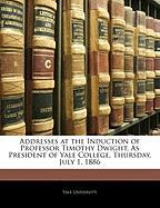 Addresses at the Induction of Professor Timothy Dwight, as President of Yale College, Thursday, July 1, 1886