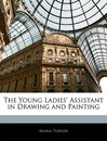 The Young Ladies' Assistant in Drawing and Painting - Maria Turner