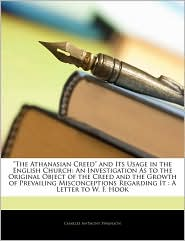 The Athanasian Creed and Its Usage in the English Church: An Investigation as to the Original Object of the Creed and the Growth of Prevailing Misconc - Charles Anthony Swainson