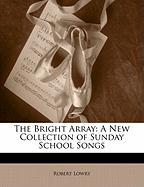 The Bright Array: A New Collection of Sunday School Songs