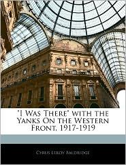 I Was There With The Yanks On The Western Front, 1917-1919 - Cyrus Leroy Baldridge