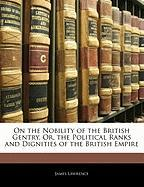 On the Nobility of the British Gentry, Or, the Political Ranks and Dignities of the British Empire