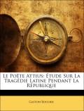Boissier, Gaston: Le Poëte Attius: Étude Sur La Tragédie Latine Pendant La République