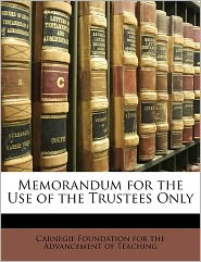 Memorandum For The Use Of The Trustees Only - Carnegie Foundation For The Advancement