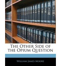 The Other Side of the Opium Question - William James Moore