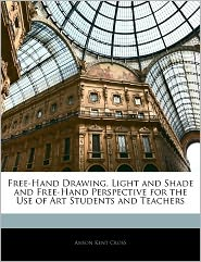 Free-Hand Drawing, Light And Shade And Free-Hand Perspective For The Use Of Art Students And Teachers - Anson Kent Cross