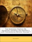 Anonymous: The Morning Watch: Or, Quarterly Journal On Prophecy, and Theological Review, Volume 7