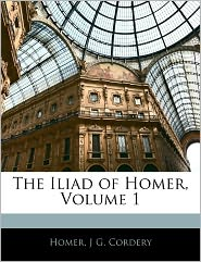 The Iliad Of Homer, Volume 1 - . Homer, J.G. Cordery