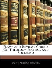 Essays And Reviews Chiefly On Theology, Politics And Socialism - Orestes Augustus Brownson