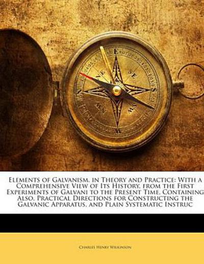 Elements of Galvanism, in Theory and Practice: With a Comprehensive View of Its History, from the First Experiments of Galvani to the Present Time. Containing Also, Practical Directions for Constructing the Galvanic Apparatus, and Plain Systematic Instruc - Charles Henry Wilkinson