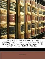 Skandinavisk Forlagscatalog, Eller Alphabetisk Fortegnelse Over De I Danmark, Norge Og Sverrig Udkomne Skrifter. [1.]-2. Aargang; 1 Jan. 1843- 31 Dec. 1844 - Anonymous