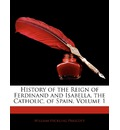 History of the Reign of Ferdinand and Isabella, the Catholic, of Spain, Volume 1 - William Hickling Prescott