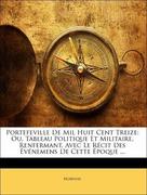 Norvins, .: Portefeville De Mil Huit Cent Treize: Ou, Tableau Politique Et Militaire, Renfermant, Avec Le Récit Des Événemens De Cette Époque ...