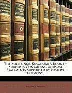 The Millennial Kingdom: A Book of Surprises Containing Unusual Statements Supported by Positive Testimony ...