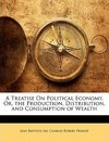 A Treatise on Political Economy, Or, the Production, Distribution, and Consumption of Wealth - Jean Baptiste Say