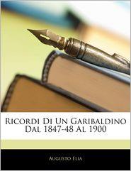 Ricordi Di Un Garibaldino Dal 1847-48 Al 1900 - Augusto Elia