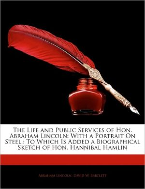 The Life and Public Services of Hon. Abraham Lincoln - Abraham Lincoln, David W. Bartlett