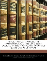 Reports Of Cases Under The Bankruptcy Act, 1883 [And 1890] - Charles Francis Morrell, Created by Bri Great Britain High Court of Justice