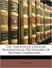 The Twentieth Century Biographical Dictionary Of Notable Americans. - . Anonymous