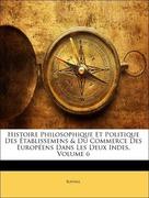 Raynal: Histoire Philosophique Et Politique Des Établissemens Du Commerce Des Européens Dans Les Deux Indes, Volume 6