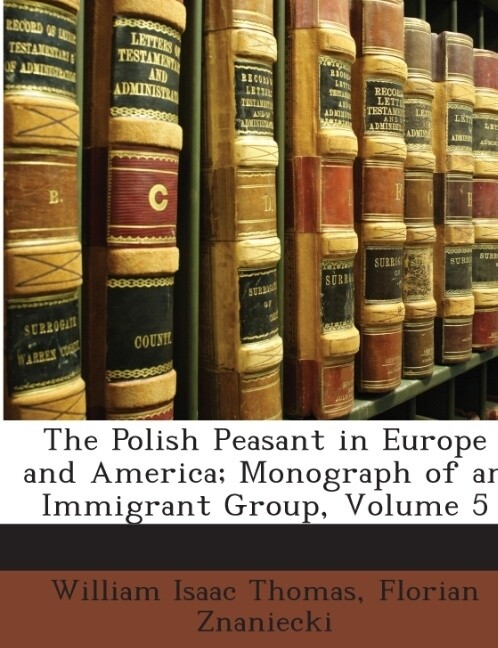 The Polish Peasant in Europe and America; Monograph of an Immigrant Group, Volume 5 als Taschenbuch von William Isaac Thomas, Florian Znaniecki