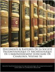 Documents & Rapports De La Societe Paleontologique Et Archeologique De L'Arrondissement Judiciaire De Charleroi, Volume 16 - Societe Paleontologique Et Archeolog